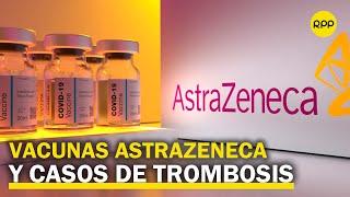 ¿Qué se sabe hasta el momento sobre la vacuna de AstraZeneca y los casos de trombosis