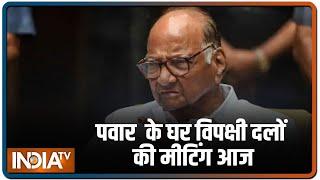 Sharad Pawar के घर विपक्षी दलों की मीटिंग आज, कौन-कौन हेंगे शामिल - INDIATV
