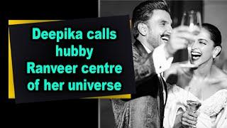 Deepika calls hubby Ranveer centre of her universe - IANSINDIA