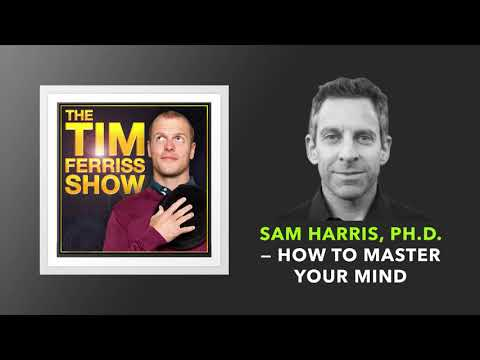 Sam Harris, Ph.D. — How to Master Your Mind  | The Tim Ferriss Show (Podcast)