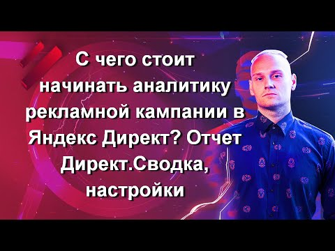 С чего стоит начинать аналитику рекламной кампании в Яндекс Директ? Отчет Директ.Сводка, настройки