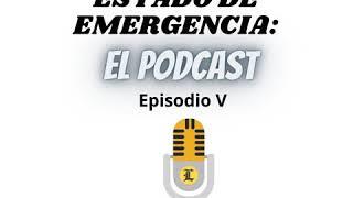 Estado de Emergencia: El podcast (Episodio V)