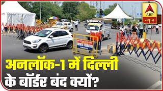 Why are Delhi borders sealed during unlock 1? - ABPNEWSTV