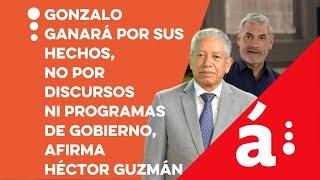 Gonzalo ganará por sus hechos, no por discursos ni programas de gobierno, afirma Héctor Guzmán