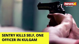 Sentry Kills Self, One Officer in J&K's Kulgam | NewsX - NEWSXLIVE