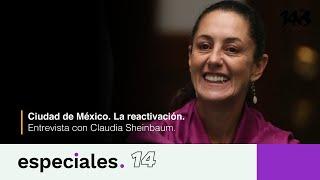 Especiales 14 | Ciudad de México. La reactivación: Entrevista con Claudia Sheinbaum