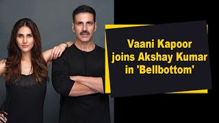 Vaani Kapoor joins Akshay Kumar in 'Bellbottom' - BOLLYWOODCOUNTRY