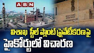 విశాఖ స్టీల్ ప్లాంట్ ప్రైవేటీకరణపై హైకోర్టులో విచారణ | Visakha Steel Plant Today News | ABN - ABNTELUGUTV