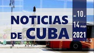 NOTICIAS de CUBA (Resumen noticioso del 10 al 14 de mayo 2021)