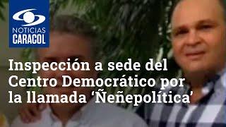 Fiscalía inspecciona sede del Centro Democrático en investigación por la llamada 'Ñeñepolítica'
