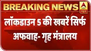 Rumors of Lockdown 5.0 are false: Home Ministry - ABPNEWSTV