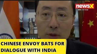 CHINESE ENVOY BATS FOR DIALOGUE WITH INDIA | NewsX - NEWSXLIVE