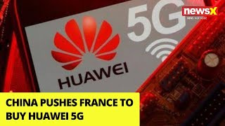 China pushes France to buy Huawei 5G | NewsX - NEWSXLIVE