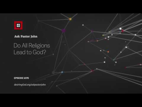 Do All Religions Lead to God? // Ask Pastor John