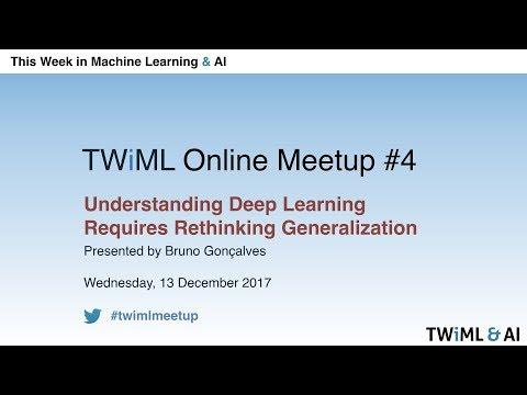 Understanding Deep Learning Requires Rethinking Generalization - TWiML Online Meetup - Dec 2017