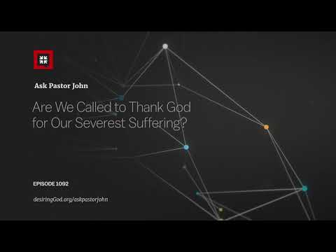 Are We Called to Thank God for Our Severest Suffering? // Ask Pastor John