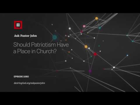 Should Patriotism Have a Place in Church? // Ask Pastor John