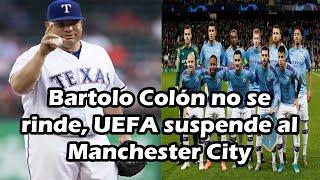 Bartolo Colón jugara en Mexico, UEFA suspende al Manchester City