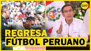 ¡Vuelve el fútbol peruano! Martín Vizcarra anunció el retorno de la Liga 1