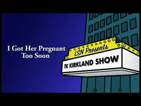 connectYoutube - TK Kirkland Show: I Got Her Pregnant Too Soon