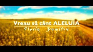 Vreau să cânt ALELUIA - Florin Dumitru