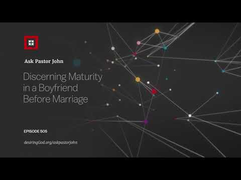 Discerning Maturity in a Boyfriend Before Marriage // Ask Pastor John