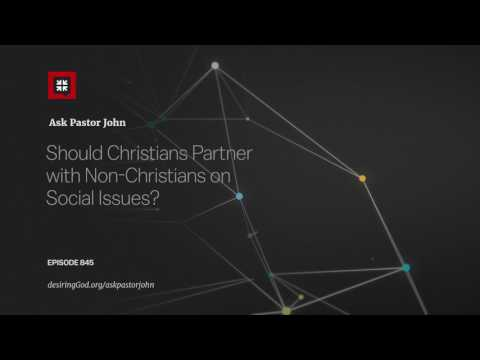 Should Christians Partner with Non-Christians on Social Issues? // Ask Pastor John