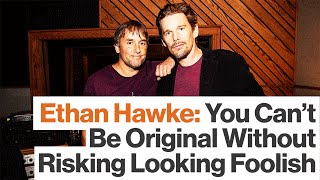 Ethan Hawke:  Originality Requires Risking Failure