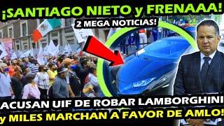 2 NOTICIAS ¡ FRENA y SANTIAGO NIETO EN APRIETOS ! MEXICANOS LLENAN ZOCALO y ¿SE PIERDE LAMBORGHINI