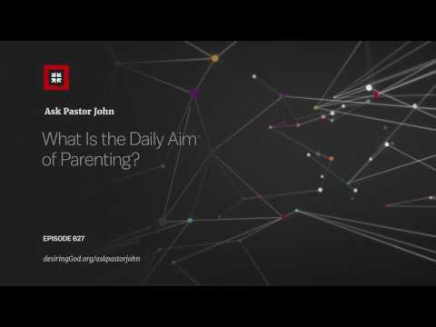 What Is the Daily Aim of Parenting? // Ask Pastor John