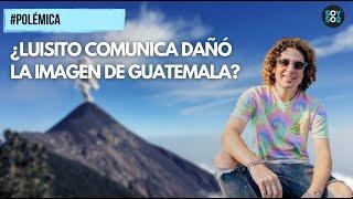 POLÉMICA | ¿LUISITO COMUNICA DAÑÓ LA IMAGEN DE GUATEMALA
