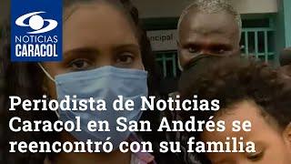 Periodista de Noticias Caracol en San Andrés se reencontró con su familia afectada por huracán Iota