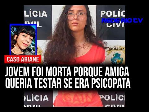 CASO ARIANE: JOVEM FOI MORTA PORQUE AMIGA QUERIA TESTAR SE ERA PSICOPATA
