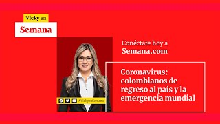 Coronavirus: colombianos de regreso al país y la emergencia mundial | Vicky en Semana