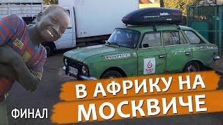 На ржавом Москвиче в Африку - Финал.