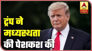 Trump offers to arbitrate India-China border dispute - ABPNEWSTV