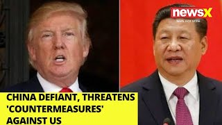 China defiant, threatens 'countermeasures' against U.S |NewsX - NEWSXLIVE