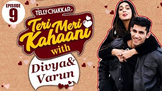 Divya Agrawal and Varun Sood love story | Teri Meri Kahaani - Episode 9 | TellyChakkar - TELLYCHAKKAR