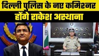 Delhi Police Commissioner: दिल्ली पुलिस के नए कमिश्नर होंगे राकेश अस्थाना, रह चुके CBI के डायरेक्टर - ITVNEWSINDIA