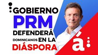 Gobierno PRM defenderá dominicanos de la diáspora