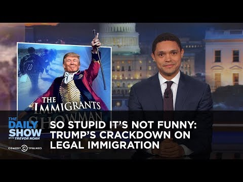 So Stupid It's Not Funny: Trump's Crackdown on Legal Immigration: The Daily Show