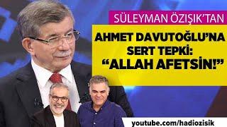 SÜLEYMAN ÖZIŞIK'TAN AHMET DAVUTOĞLU'NA SERT TEPKİ: ''ALLAH AFFETSİN!''