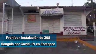Ecatepec prohibirá la instalación de 308 tianguis para evitar contagios de Covid-19