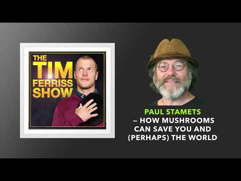 Paul Stamets — How Mushrooms Can Save You and (Perhaps) the World | The Tim Ferriss Show (Podcast)