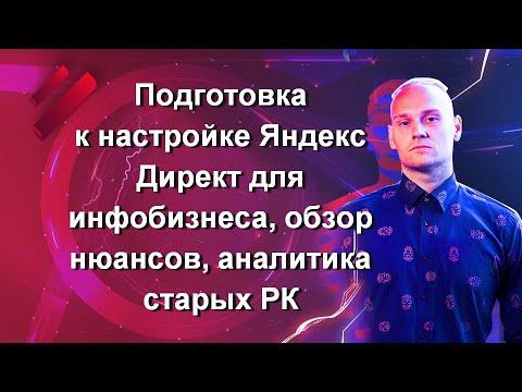 Часть 1. Подготовка к настройке Яндекс Директ для инфобизнеса, обзор нюансов, аналитика старых РК