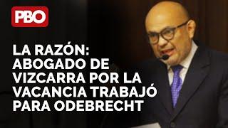 Abogado de Vizcarra por la VACANCIA trabajó para Odebrecht: La Razón ????