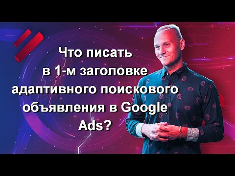 Что писать в 1-м заголовке адаптивного поискового объявления в Google Ads? Отвечаю на вопрос