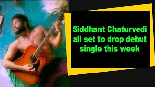 Siddhant Chaturvedi all set to drop debut single this week - BOLLYWOODCOUNTRY