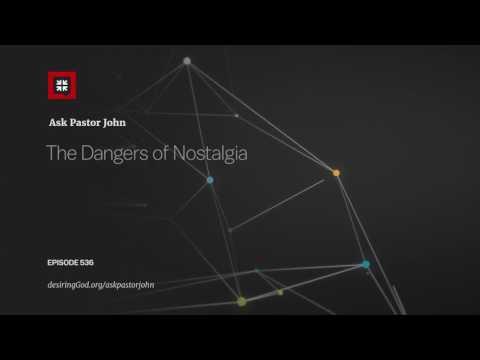 The Dangers of Nostalgia // Ask Pastor John
