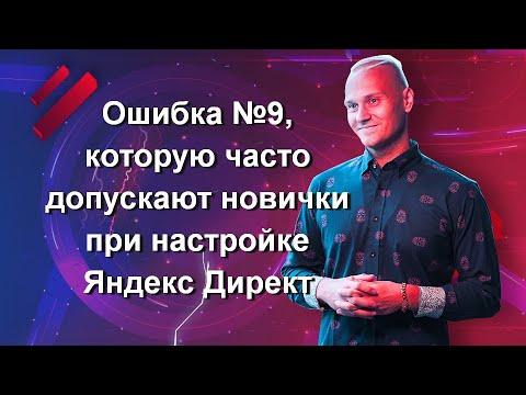 Ошибка №9, которую часто допускают новички при настройке Яндекс Директ